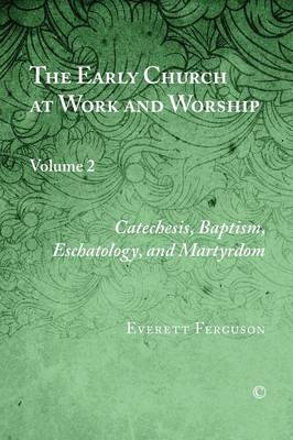 The Early Church at Work and Worship: Catechesis, Baptism, Eschatology, and Martyrdom Volume 2 (Paperback)