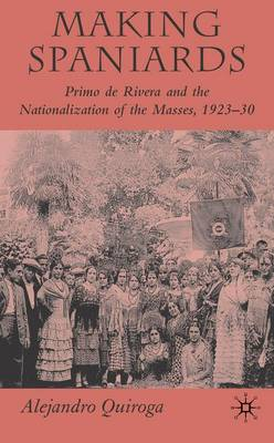 Making Spaniards: Primo De Rivera and the Nationalization of the Masses, 1923-30 (Hardback)