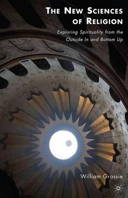 The New Sciences of Religion: Exploring Spirituality from the Outside in and Bottom Up (Hardback)