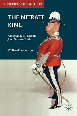 "The Nitrate King: A Biography of ""Colonel"" John Thomas North - Studies of the Americas (Hardback)"