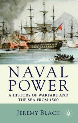 Naval Power: A History of Warfare and the Sea from 1500 Onwards (Paperback)
