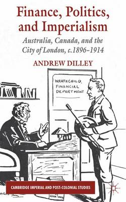 Finance, Politics, and Imperialism: Australia, Canada and the City of London, C.1896-1914 - Cambridge Imperial and Post-Colonial Studies Series (Hardback)