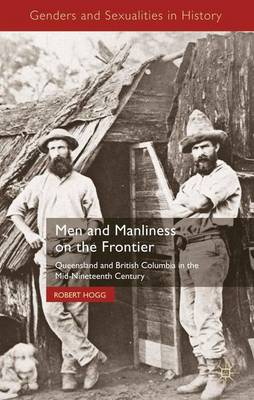 Men and Manliness on the Frontier: Queensland and British Columbia in the Mid-Nineteenth Century - Genders and Sexualities in History (Hardback)