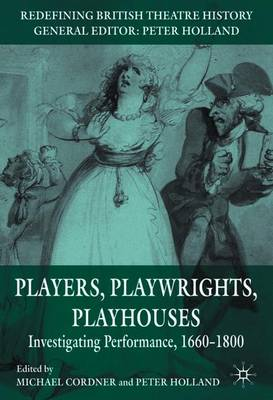 Players, Playwrights, Playhouses: Investigating Performance, 1660-1800 - Redefining British Theatre History (Paperback)