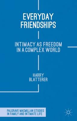 Everyday Friendships: Intimacy as Freedom in a Complex World - Palgrave Macmillan Studies in Family and Intimate Life (Hardback)