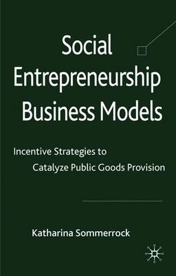 Social Entrepreneurship Business Models: Incentive Strategies to Catalyze Public Goods Provision (Hardback)