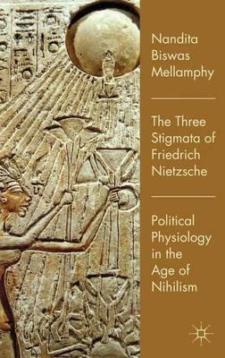 The Three Stigmata of Friedrich Nietzsche: Political Physiology in the Age of Nihilism (Hardback)