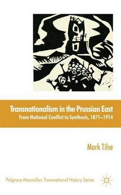 Transnationalism in the Prussian East: from National Conflict to Synthesis, 1871-1914 - Palgrave Macmillan Transnational History Series (Hardback)