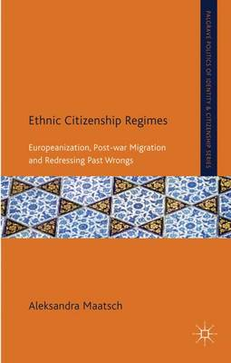Ethnic Citizenship Regimes: Europeanization, Post-War Migration and Redressing Past Wrongs - Palgrave Politics of Identity and Citizenship Series (Hardback)