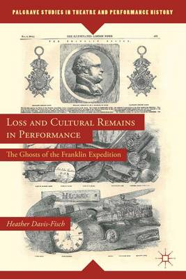 Loss and Cultural Remains in Performance: The Ghosts of the Franklin Expedition - Palgrave Studies in Theatre and Performance History (Hardback)