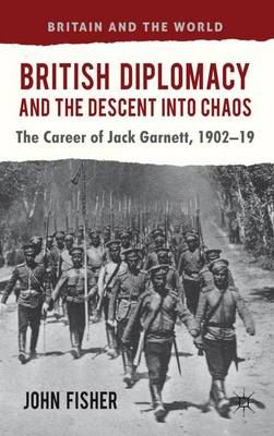 British Diplomacy and the Descent into Chaos: The Career of Jack Garnett, 1902-19 - Britain and the World (Hardback)