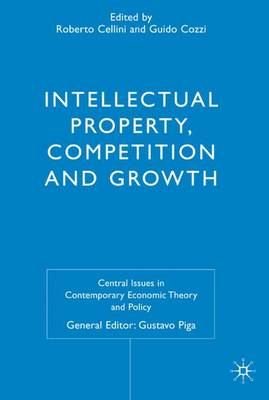 Intellectual Property, Competition and Growth - Central Issues in Contemporary Economic Theory and Policy (Hardback)