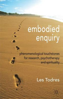 Embodied Enquiry: Phenomenological Touchstones for Research, Psychotherapy and Spirituality (Hardback)