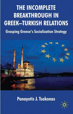 The Incomplete Breakthrough in Greek-Turkish Relations: Grasping Greece's Socialization Strategy (Hardback)