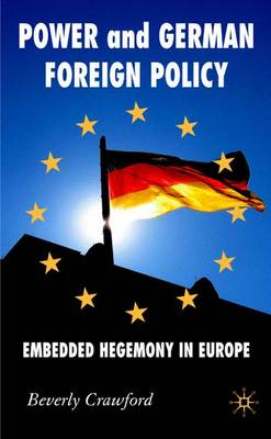 Power and German Foreign Policy: Embedded Hegemony in Europe - New Perspectives in German Political Studies (Hardback)