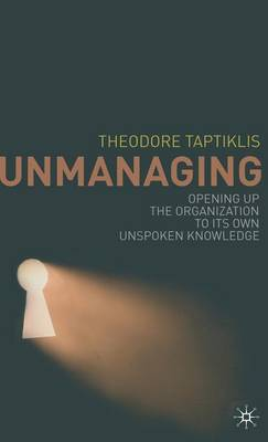 Unmanaging: Opening Up the Organization to Its Own Unspoken Knowledge (Hardback)