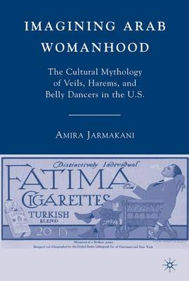 Imagining Arab Womanhood: The Cultural Mythology of Veils, Harems, and Belly Dancers in the U.S. (Hardback)