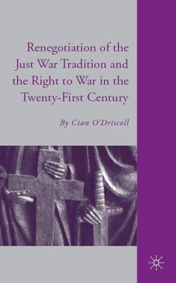 The Renegotiation of the Just War Tradition and the Right to War in the Twenty-first Century (Hardback)