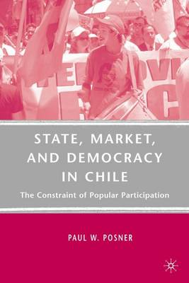 State, Market, and Democracy in Chile: The Constraint of Popular Participation (Hardback)