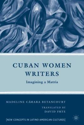 Cuban Women Writers: Imagining a Matria - New Directions in Latino American Cultures (Hardback)