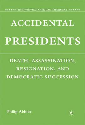 Accidental Presidents: Death, Assassination, Resignation, and Democratic Succession - The Evolving American Presidency (Hardback)