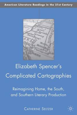 Elizabeth Spencer's Complicated Cartographies: Reimagining Home, the South, and Southern Literary Production - American Literature Readings in the Twenty-First Century (Hardback)