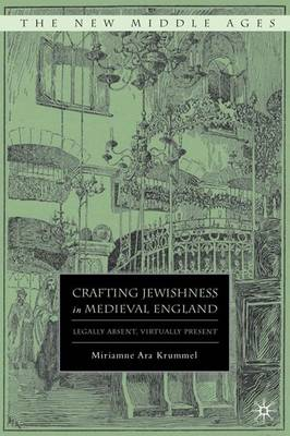 Crafting Jewishness in Medieval England: Legally Absent, Virtually Present - New Middle Ages (Hardback)