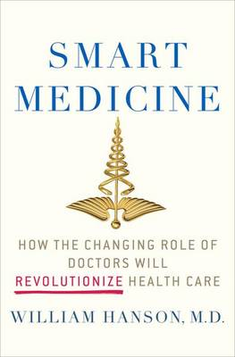 Smart Medicine: How the Changing Role of Doctors Will Revolutionize Health Care - Macsci (Hardback)