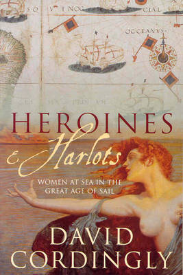 Heroines and Harlots: Women at Sea in the Great Age of Sail (Paperback)