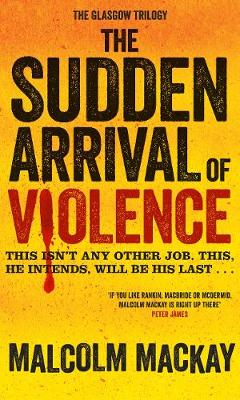 The Sudden Arrival of Violence: The Glasgow Trilogy Book 3 - The Glasgow Trilogy 3 (Hardback)