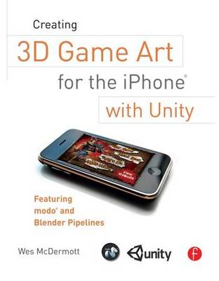 Creating 3D Game Art for the iPhone with Unity: Featuring Modo and Blender Pipelines (Paperback)