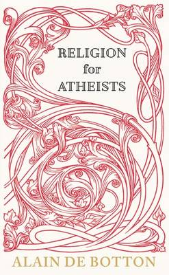 Religion for Atheists: A Non-believer's Guide to the Uses of Religion (Hardback)