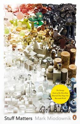 Stuff Matters: The Strange Stories of the Marvellous Materials that Shape Our Man-made World (Paperback)