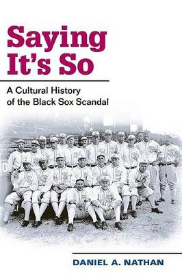 Saying it's So: A Cultural History of the Black Sox Scandal - Sport and Society (Paperback)