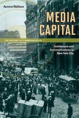 Media Capital: Architecture and Communications in New York City - History of Communication (Paperback)