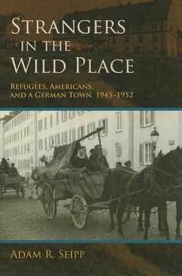 Strangers in the Wild Place: Refugees, Americans, and a German Town, 1945-1952 (Hardback)