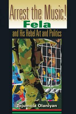 Arrest the Music!: Fela and His Rebel Art and Politics - African Expressive Cultures (Paperback)