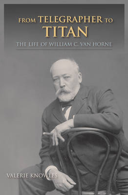From Telegrapher to Titan: The Life of William C. van Horne - Railroads Past & Present (Paperback)