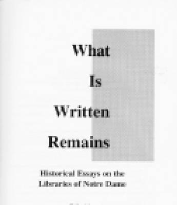 What is Written Remains: Historical Essays on the Libraries of Notre Dame (Hardback)
