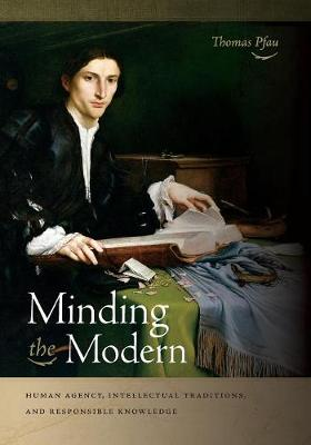 Minding the Modern: Human Agency, Intellectual Traditions, and Responsible Knowledge (Paperback)