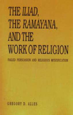 """Iliad"", the ""Ramayana"" and the Work of Religion: Failed Persuasion and Religious Mystification (Hardback)"
