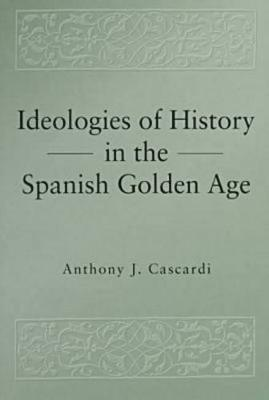 Ideologies of History in the Spanish Golden Age - Pennsylvania State Studies in Romance Literatures (Paperback)