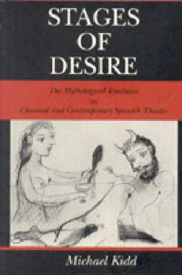 Stages of Desire: Mythological Tradition in Classical and Contemporary Spanish Theater - Pennsylvania State Studies in Romance Literatures (Hardback)