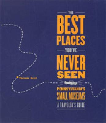 The Best Places You'Ve Never Seen: Pennsylvania's Small Museums - a Traveler's Guide (Paperback)