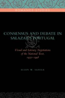 Consensus and Debate in Salazar's Portugal: Visual and Literary Negotiations of the National Text, 1933-1948 - Penn State Romance Studies Series (Hardback)