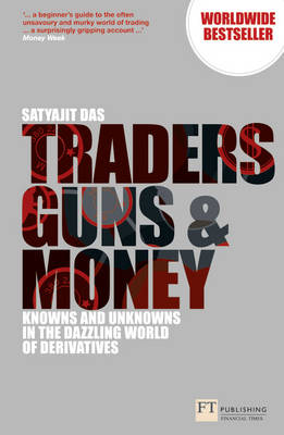 Traders, Guns and Money: Knowns and Unknowns in the Dazzling World of Derivatives - Financial Times Series (Paperback)