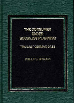 The Consumer Under Socialist Planning: The East German Case (Hardback)