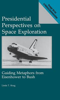 Presidential Perspectives on Space Exploration: Guiding Metaphors from Eisenhower to Bush - Praeger Series in Political Communication (Hardback)