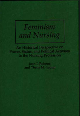 Feminism and Nursing: An Historical Perspective on Power, Status and Political Activism in the Nursing Profession (Hardback)