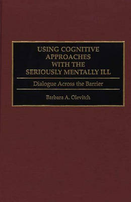 Using Cognitive Approaches with the Seriously Mentally Ill: Dialogue Across the Barrier (Hardback)